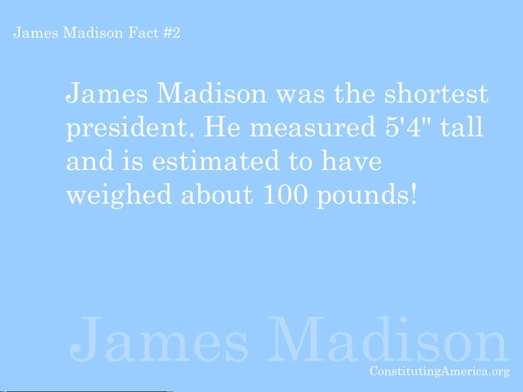 "James Madison Fact #2. Madison was the shortest president. He measured 5' 4"" tall and is estimated to have weighed about 100lbs!"