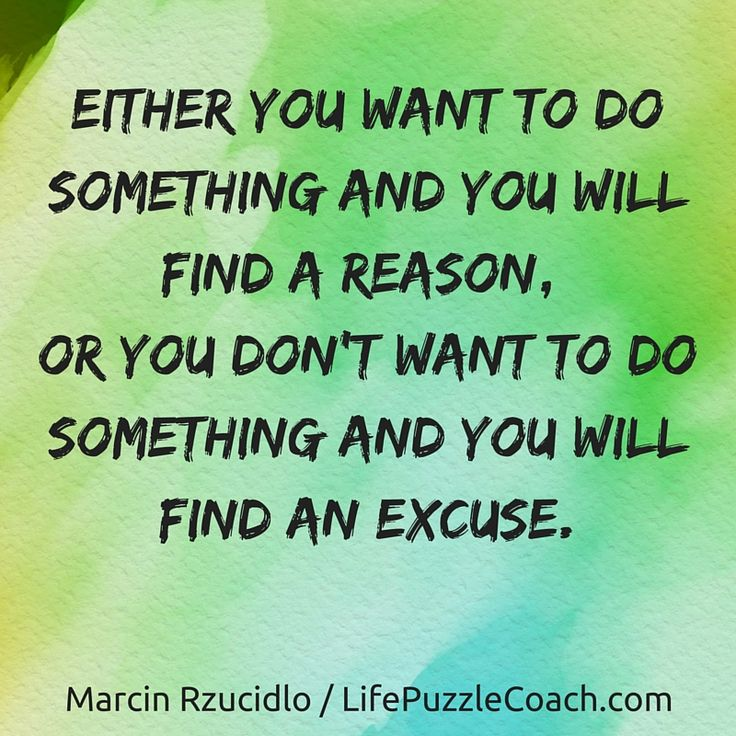 Either you want to do something and you will find a reason, or you don't want to do something and you will find an excuse. [Marcin Rzucidlo / Life Puzzle Coach] http://lifepuzzlecoach.com/