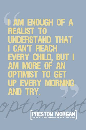 I'm enough of a realist to understand that I can't reach every child, but I am more of an optimist to get up every morning and try.  Teacher quote  Morgan quote by venspired, via Flickr