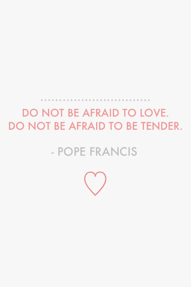 "Amen.  ""Do not be afraid to love. Do not be afraid to be tender."" - Pope Francis"