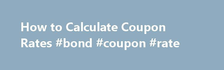 How to Calculate Coupon Rates #bond #coupon #rate http://virginia.nef2.com/how-to-calculate-coupon-rates-bond-coupon-rate/  # How to Calculate Coupon Rates Coupon is bond lingo for an interest payment. When you buy a bond, you begin receiving periodic coupon payments for the interest you earned since the last coupon payment. Most bonds pay the same coupon on a set schedule until the bond matures, which is when the issuer pays back the bond s face value and any remaining interest. You…