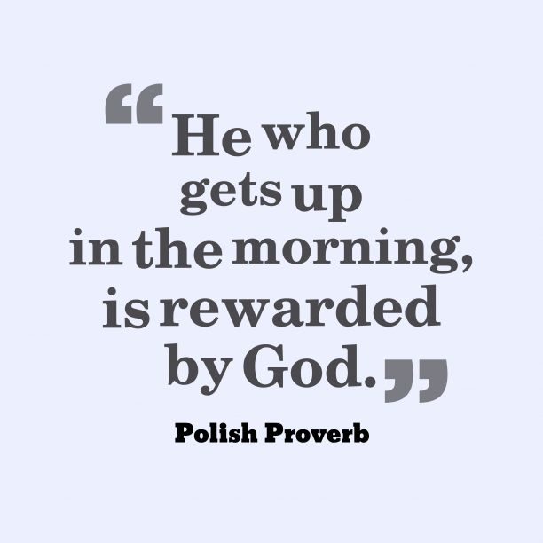 He who gets up in the morning, is rewarded by God. ~ Polish Proverb about #blessing
