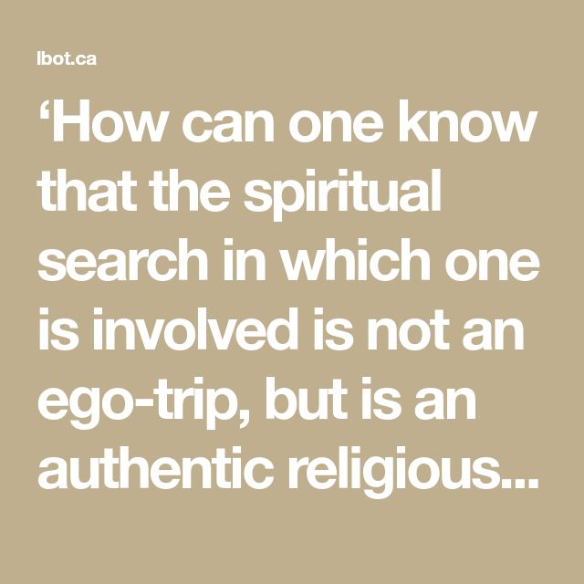 'How can one know that the spiritual search in which one is involved is not an ego-trip, but is an authentic religious search?' If you don't know, if you are confused, then know well that this is an ego-trip. If you are not confused, if you know well that this is authentic, if there is no confusion at all, then it is authentic. And it is not a question of deceiving someone else. It is a question of deceiving or not deceiving oneself. If you are confused, in doubt, it is an ego-trip, becau...