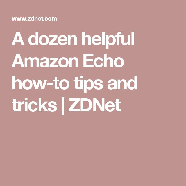 A dozen helpful Amazon Echo how-to tips and tricks | ZDNet