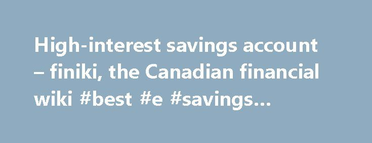 High-interest savings account – finiki, the Canadian financial wiki #best #e #savings #account http://savings.remmont.com/high-interest-savings-account-finiki-the-canadian-financial-wiki-best-e-savings-account/  High-interest savings account High-interest savings accounts (HISA) are bank accounts offering a rate much higher...