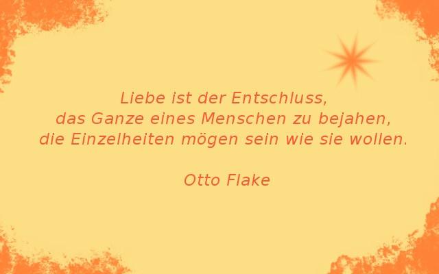 Liebe ist der Entschluss das Ganze eines Menschen zu bejahen, die Einzelheiten mögen sein wie sie wollen. Otto Flake #zitat #quote #printables #Liebe