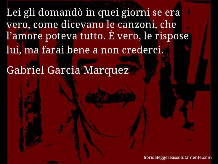 Aforisma di Gabriel Garcia Marquez : Lei gli domandò in quei giorni se era vero, come dicevano le canzoni, che l'amore poteva tutto. È vero, le rispose lui, ma farai bene a non crederci.