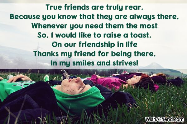 True friends are rear  True friends are truly rear,  Because you know that they are always there, Whenever you need them the most  So, I would like to raise a toast, On our friendship in life  Thanks my friend for being there,  In my smiles and strives!