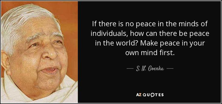 If there is no peace in the minds of individuals, how can there be peace in the world? Make peace in your own mind first.