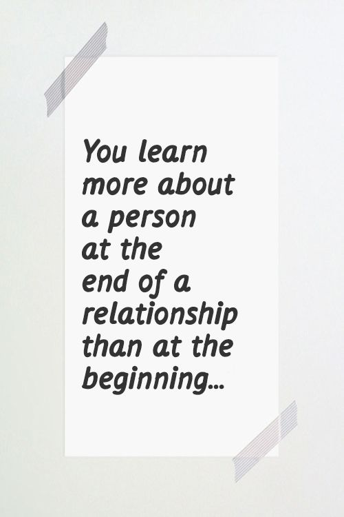 You learn more about a person at the end of a relationship than at the beginning. #quotes #life #relationships