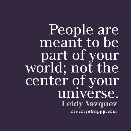 People are meant to be part of your world; not the center of your universe. - Leidy Vazquez livelifehappy.com