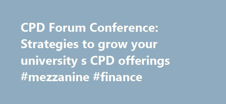 CPD Forum Conference: Strategies to grow your university s CPD offerings #mezzanine #finance http://finance.nef2.com/cpd-forum-conference-strategies-to-grow-your-university-s-cpd-offerings-mezzanine-finance/  #finance course # CPD Forum Conference: Strategies to grow your university's CPD offerings Are you currently involved in developing, marketing and delivering Continuing Professional Development (CPD), executive education or short courses? Would you like to hear and share with your peers…