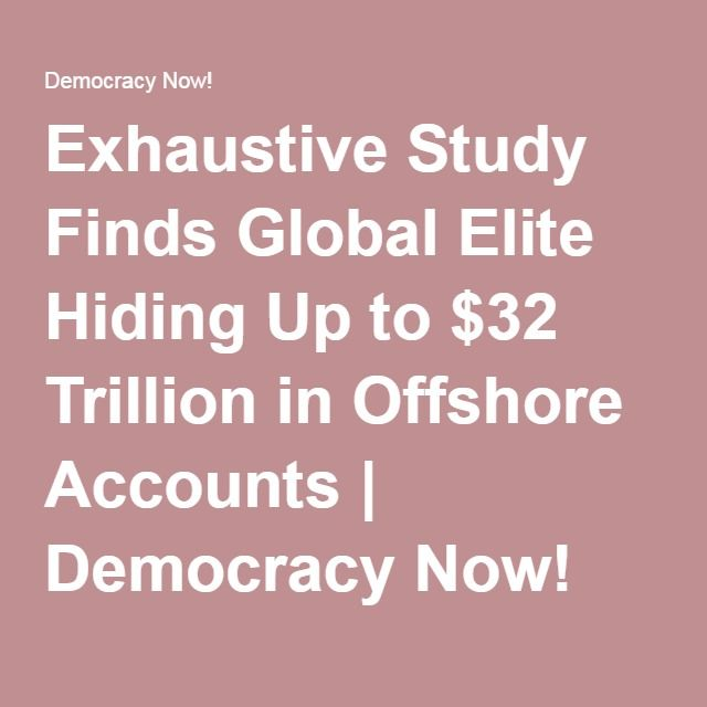Exhaustive Study Finds Global Elite Hiding Up to $32 Trillion in Offshore Accounts | Democracy Now!