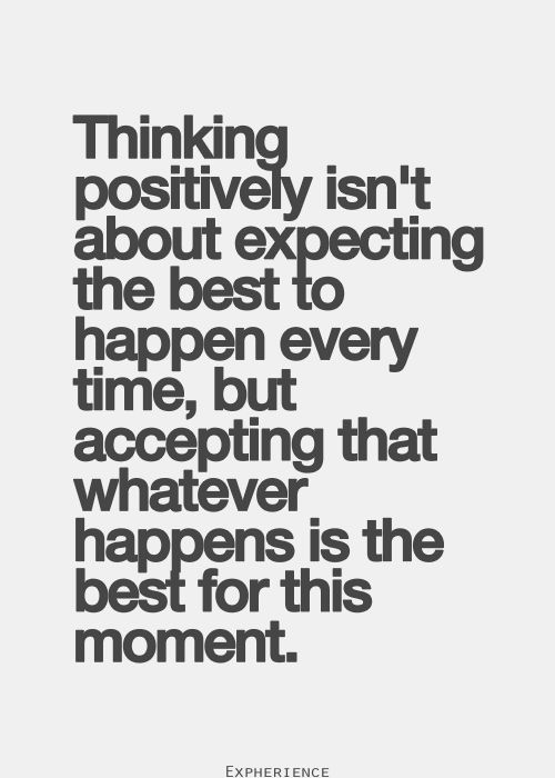 Thinking Positive Isn't About Expecting The Best To Happen Every Time But Accepting That Whatever Happens Is The Best For The Moment