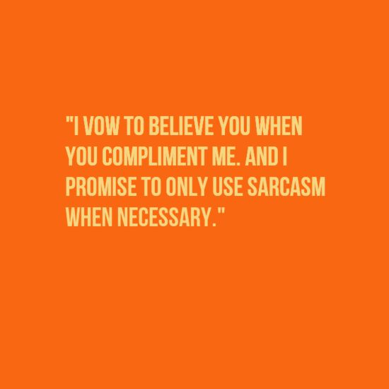 i vow to believe you when you compliment me and i promise to only use sarcasm…