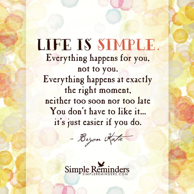 Life is simple. Everything happens for you, not to you. Everything happens at exactly the right moment, neither too soon nor too late. You don't have to like it... it's just easier if you do. — Byron Katie