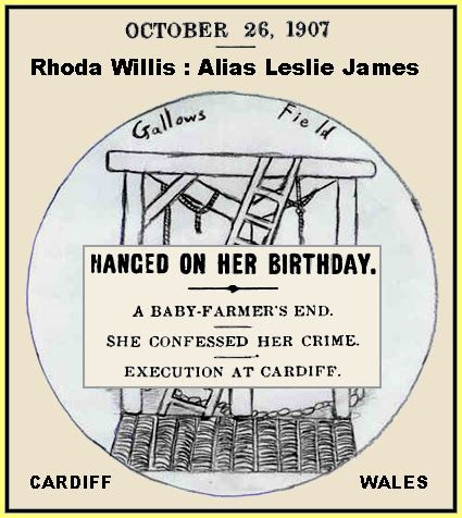 Rhoda Willis (b. 14 August 1867 - d. 14 August 1907) was a baby farmer convicted of murder.  She was born in Sunderland in 1867.  Willis was executed by hanging at Cardiff prison on 14 August 1907, her 40th birthday. She was the only woman to be hanged in Wales in the 20th century and the last baby farmer to be executed.