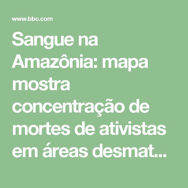 Sangue na Amazônia: mapa mostra concentração de mortes de ativistas em áreas desmatadas - BBC Brasil