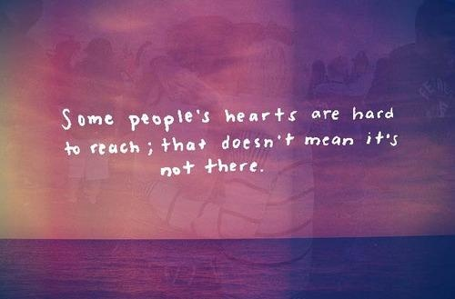 Some people's hearts are hard to reach; that doesn't mean it's not there <3