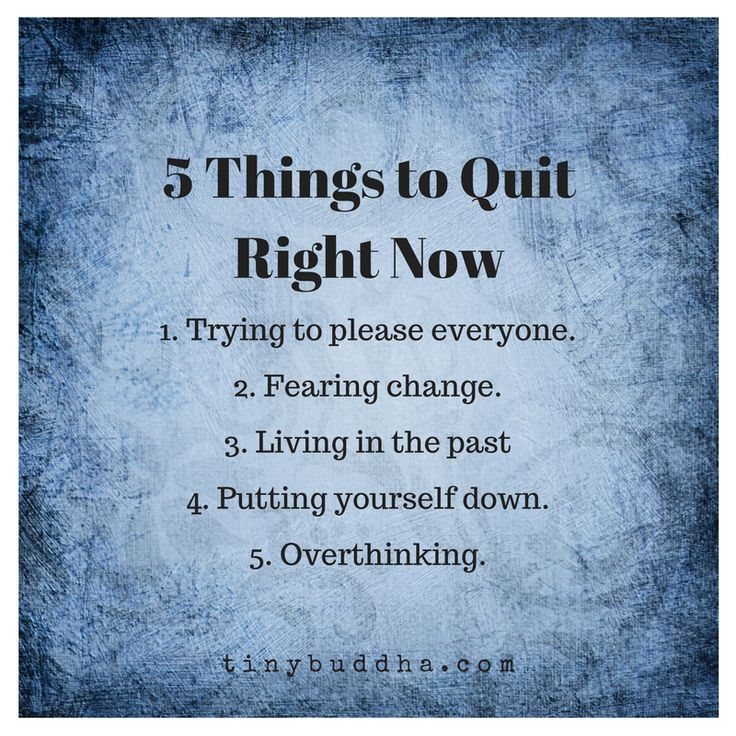 5 things to quit right now: trying to please everyone, fearing change, living in the past, putting yourself down, and overthinking.