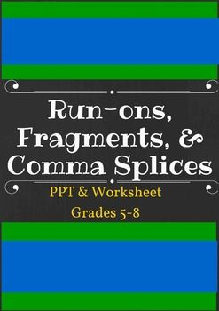 This is a worksheet and PPT on run-ons, fragments, and comma splices. It could be used for grades 5-8, as a first-time introduction or just a review. The PPT shows definitions and examples of run-ons, fragments, and comma splices, and how to fix them.