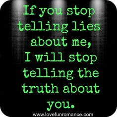 If you stop telling lies about me and my family i will stop telling the truth about you