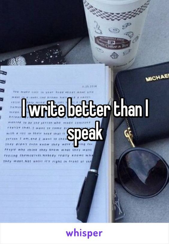 Is this true for you? Yes. I write better than I speak. This is true to so many other people. My voice is the most expressive when I sing (it takes more energy than speaking though)