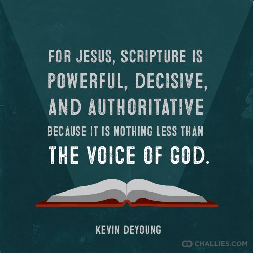 """""""For Jesus, Scripture is powerful, decisive, and authoritative because it is nothing less than the voice of God."""" ~Kevin DeYoung"""