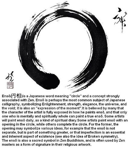 Enso - Japanese for circle and a concept strongly associated with Zen. Symbolizing Enlightenment, strength, elegance, the universe, and the void; it is also an 'expression of the moment.'e