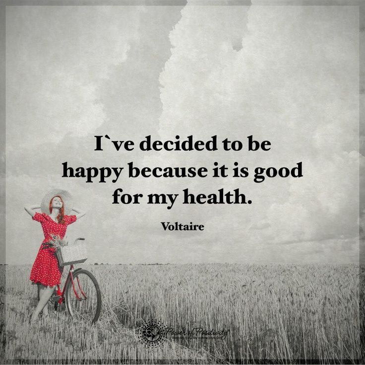 i ve decided to be happy because it's good for my health