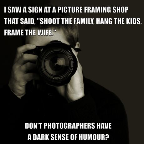 'Photographers have a dark sense of humor.' ☀ I may not be a photographer, but this is funny!