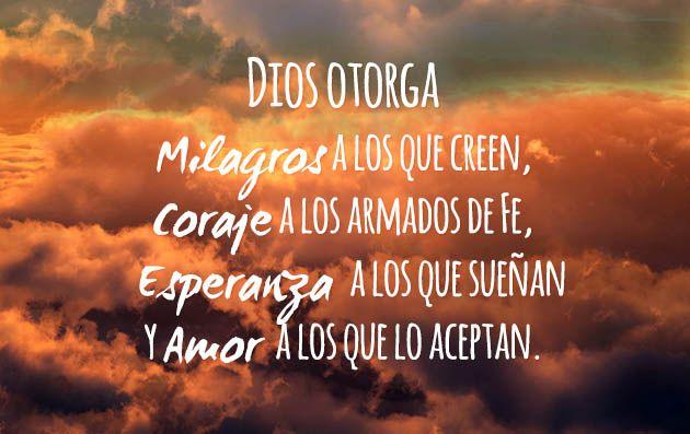 Dios otorga milagros a los que creen, Coraje a los armados de Fe, Esperanza a los que sueñan y Amor a los que lo aceptan.