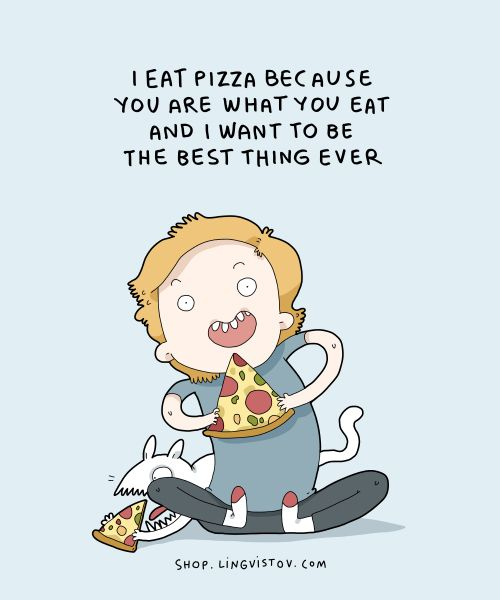 I eat pizza you are what you eat and I want to be the best thing ever.