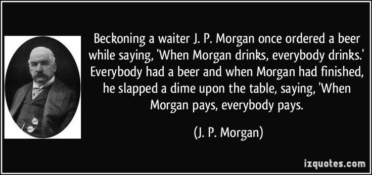 Beckoning a waiter J. P. Morgan once ordered a beer while saying, 'When Morgan drinks, everybody drinks.' Everybody had a beer and when Morgan had finished, he slapped a dime upon the table, saying, 'When Morgan pays, everybody pays. - J. P. Morgan
