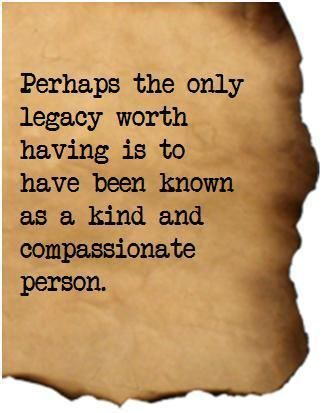 Perhaps the only legacy worth having is to have been known as a kind and compassionate person.