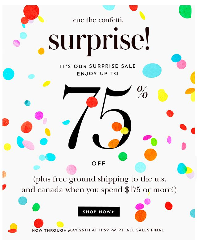 cue the confetti. SURPRISE! it's our surprise sale, enjoy up to 75% OFF. (plus free ground shipping to the u.s. and canada when you spend $175 or more!) SHOP NOW.