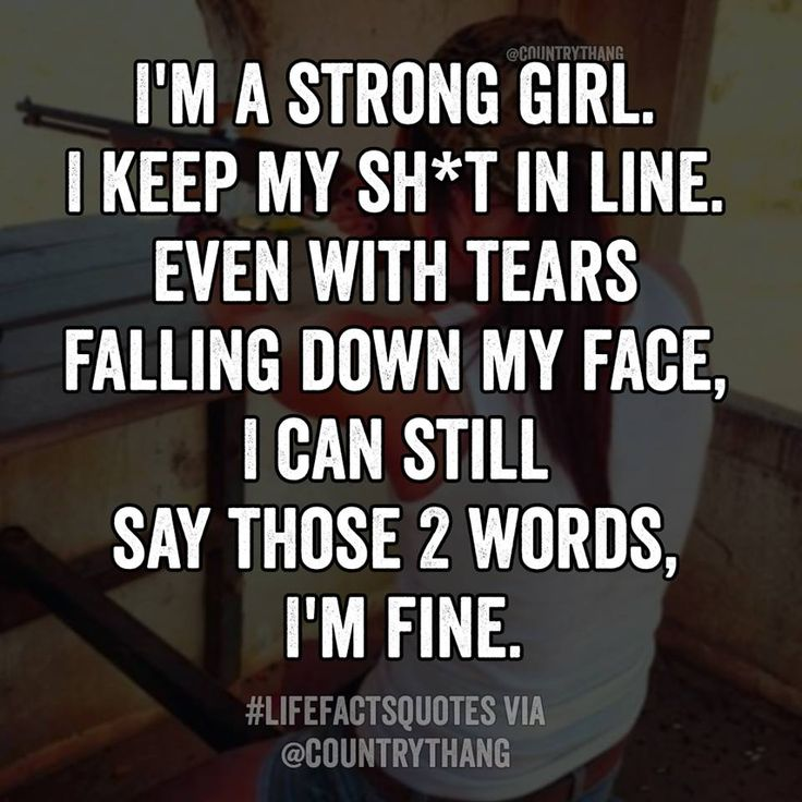 I'm a strong girl. I keep my stuff in line. Even with tears falling down my face, I can still say those 2 words