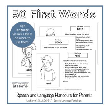 I love having simple handouts to give the families I work with. This set of handouts has 25 pages half sheets (50 first words). They include a picture of the word in sign language and ideas for how to use it at home. Also included is an introduction page, a checklist of first words, a blank page to write first words and a weekly calendar to collect data.