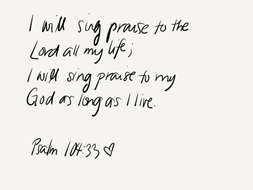 I will sing praise to the Lord all my life; I will sing praise to my God as long as I live. Psalm 104:33.