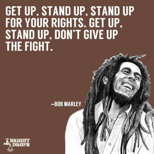 """""""Get up, stand up, Stand up for your rights. Get up, stand up, Don't give up the fight."""" ~Bob Marley"""