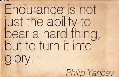 Endurance Is Not Just The Ability To Bear A Hard Thing, But To Turn It Into Glory. - Philip Yancey