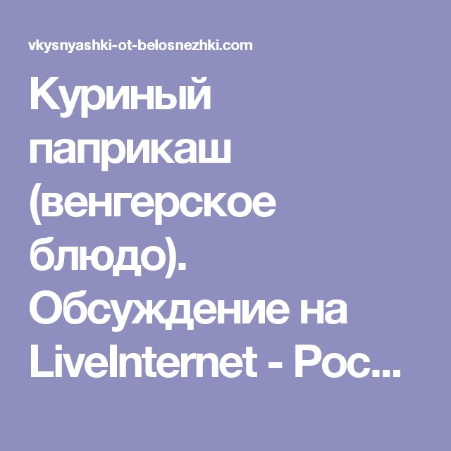 Куриный паприкаш (венгерское блюдо). Обсуждение на LiveInternet - Российский Сервис Онлайн-Дневников