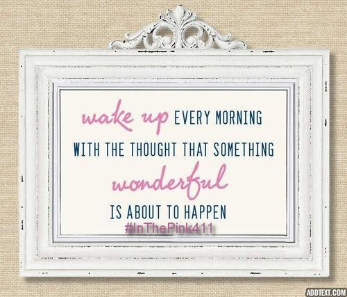 wake up every morning with the thought that something wonderful is about to happen  #InThePink411