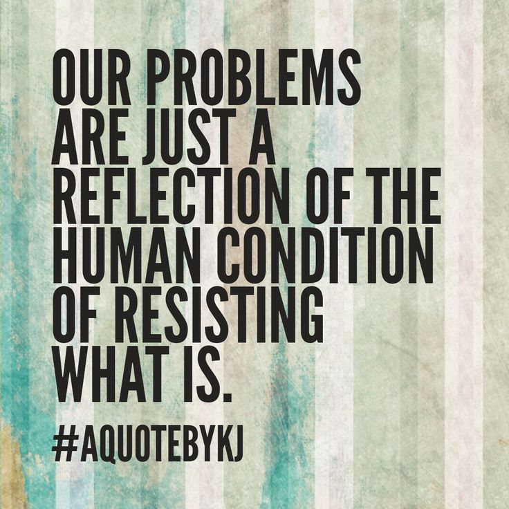 our problems are juat a reflection of the human condition of resisting what is #aquotebykj