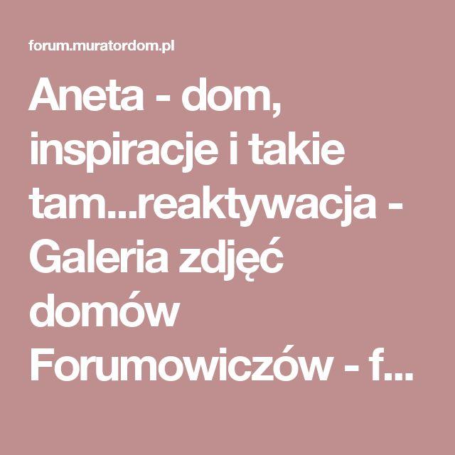 Aneta - dom, inspiracje i takie tam...reaktywacja - Galeria zdjęć domów Forumowiczów - forum.muratordom.pl