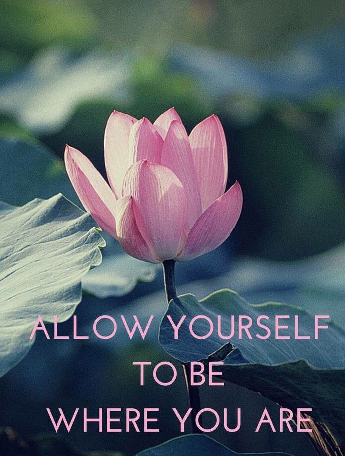"""""""Allow yourself to be where you are."""""""