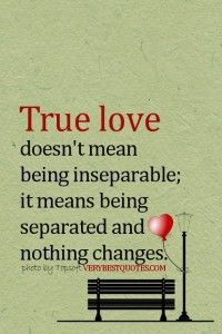 True Love Quotes- True love doesn't mean being inseparable; it means being separated and nothing changes - Inspirational Quotes about Life, Love, happiness, Kindness, positive attitude, positive thoughts, inspirational pictures quotes about life, happiness Very Best Quotes . com