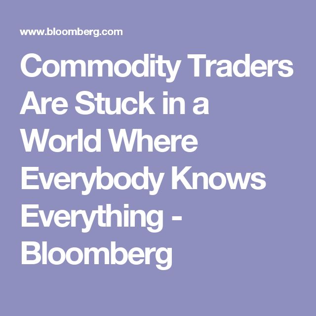 Commodity Traders Are Stuck in a World Where Everybody Knows Everything - Bloomberg