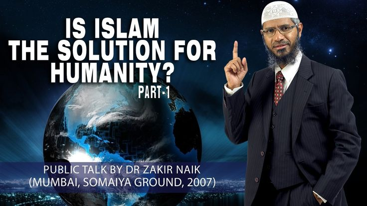 Is Islam the Solution for Humanity? by Dr Zakir Naik   Part-1