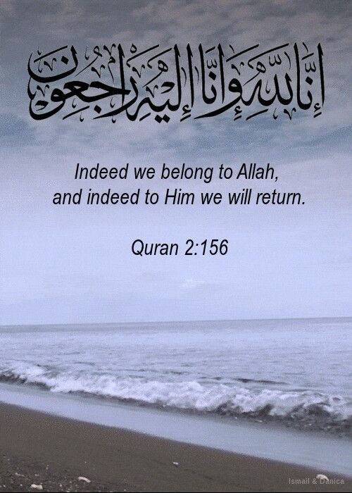 """Inna lilahi wa inna ilayhi rajeoon"" Quran 2:156. To Allah we belong and to Allah we return."